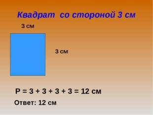 Квадрат со стороной 3 см 3 см 3 см Р = 3 + 3 + 3 + 3 = 12 см Ответ: 12 см