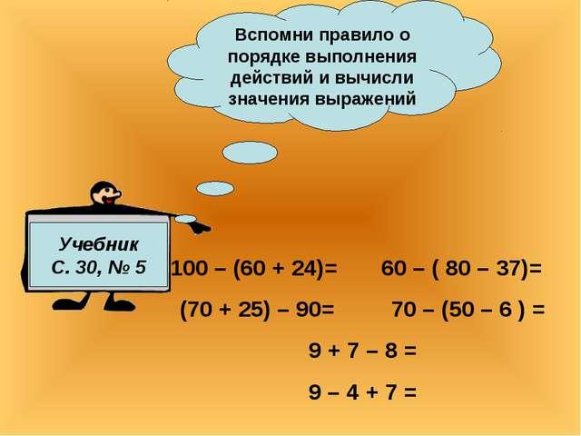 Учебник С. 30, № 5 Вспомни правило о порядке выполнения действий и вычисли зн...