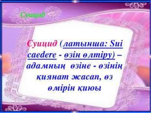 Суицид Суицид (латынша: Sui caedere - өзін өлтіру) – адамның өзіне - өзінің