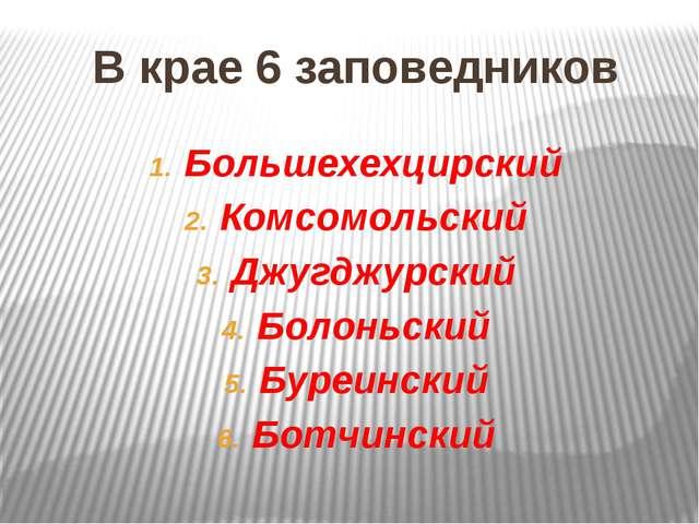 В крае 6 заповедников Большехехцирский Комсомольский Джугджурский Болоньский...