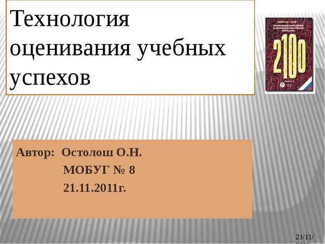 Технология оценивания учебных успехов Автор: Остолош О.Н. МОБУГ № 8 21.11.201...