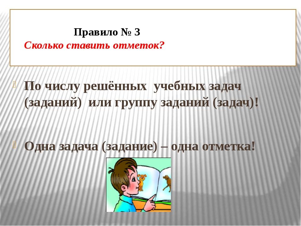 Правило № 3 Сколько ставить отметок? По числу решённых учебных задач (задани...