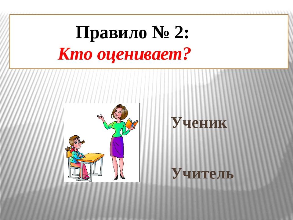 Правило № 2: Кто оценивает? Ученик Учитель