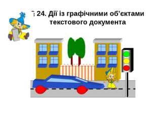 § 24. Дії із графічними об'єктами текстового документа Учитель інформатики ВР