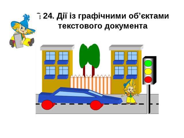 § 24. Дії із графічними об'єктами текстового документа Учитель інформатики ВР...
