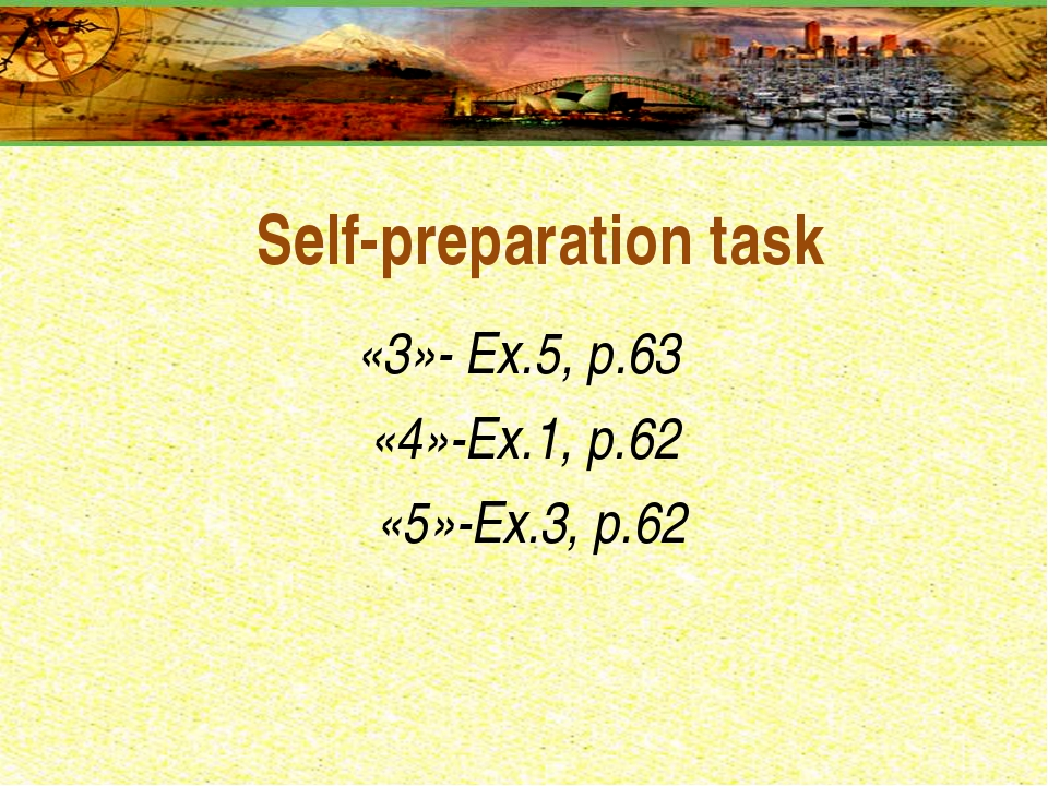 Self-preparation task «3»- Ex.5, р.63 «4»-Ex.1, р.62 «5»-Ex.3, р.62