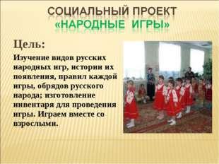 Цель: Изучение видов русских народных игр, истории их появления, правил каждо