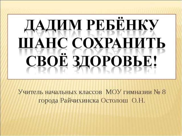Учитель начальных классов МОУ гимназии № 8 города Райчихинска Остолош О.Н.
