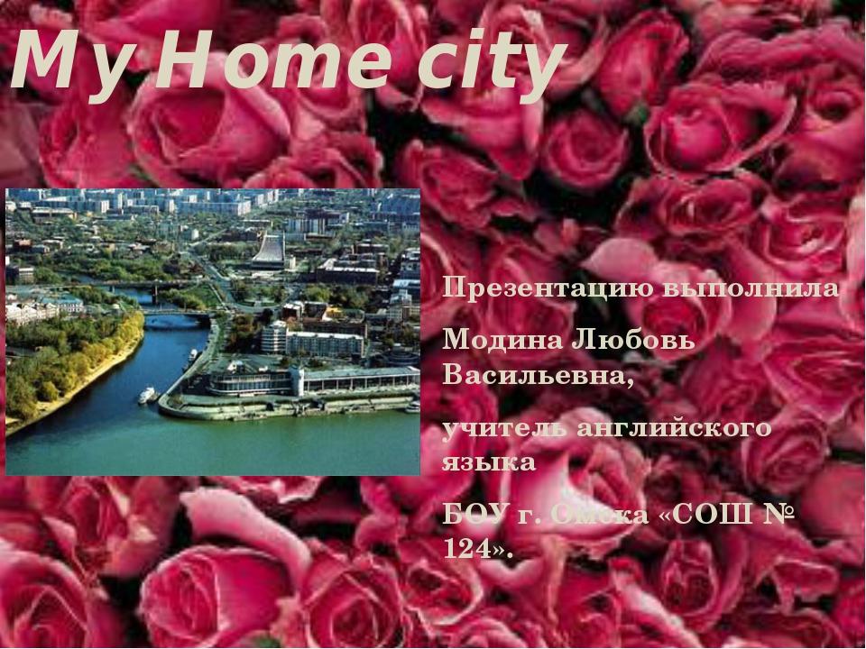 My Home city Omsk. Презентацию выполнила Модина Любовь Васильевна, учитель ан...