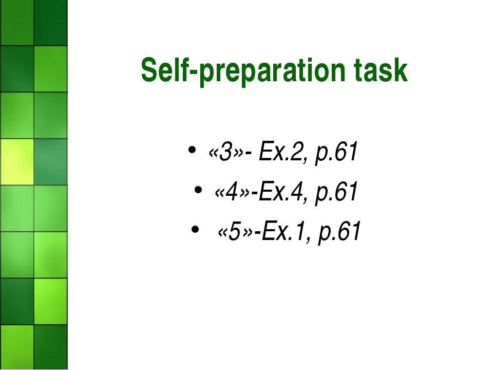 Self-preparation task «3»- Ex.2, р.61 «4»-Ex.4, р.61 «5»-Ex.1, р.61