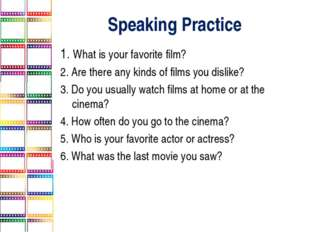 Speaking Practice 1. What is your favorite film? 2. Are there any kinds of fi