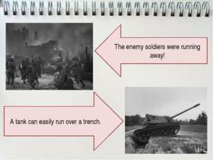 The enemy soldiers were running away! A tank can easily run over a trench.
