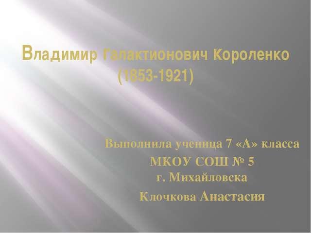 Владимир галактионович короленко (1853-1921) Выполнила ученица 7 «А» класса М...