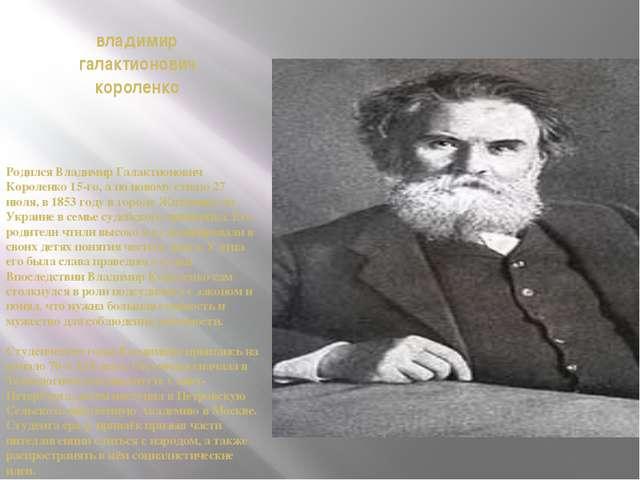 владимир галактионович короленко Родился Владимир Галактионович Короленко 15-...