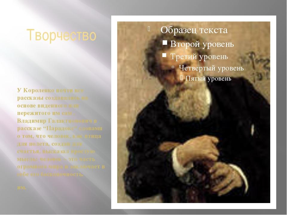 Творчество У Короленко почти все рассказы создавались на основе виденного или...