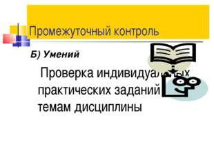 Промежуточный контроль Б) Умений Проверка индивидуальных практических заданий