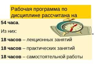 Рабочая программа по дисциплине рассчитана на 54 часа. Из них: 18 часов – лек