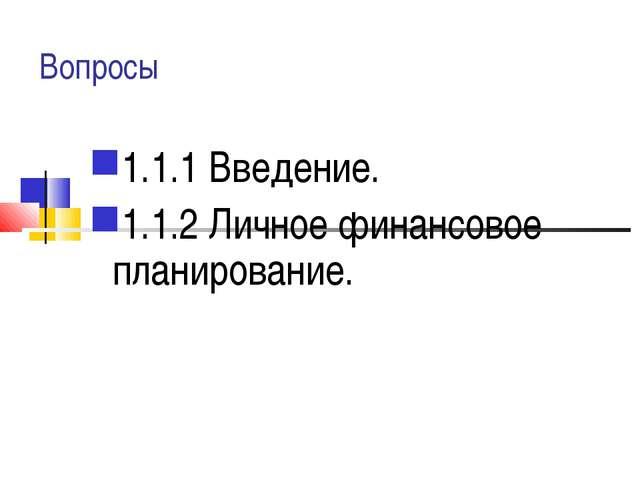 Вопросы 1.1.1 Введение. 1.1.2 Личное финансовое планирование.