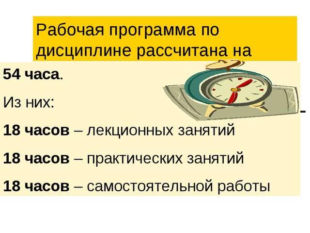 Рабочая программа по дисциплине рассчитана на 54 часа. Из них: 18 часов – лек...