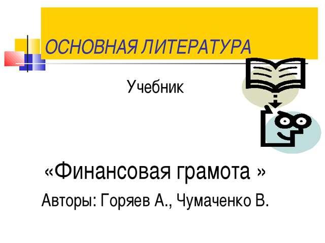 ОСНОВНАЯ ЛИТЕРАТУРА Учебник «Финансовая грамота » Авторы: Горяев А., Чумаченк...