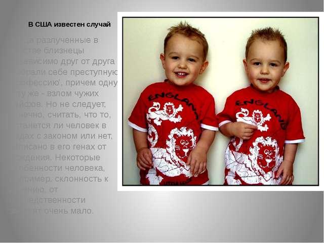 В США известен случай когда разлученные в детстве близнецы независимо друг от...
