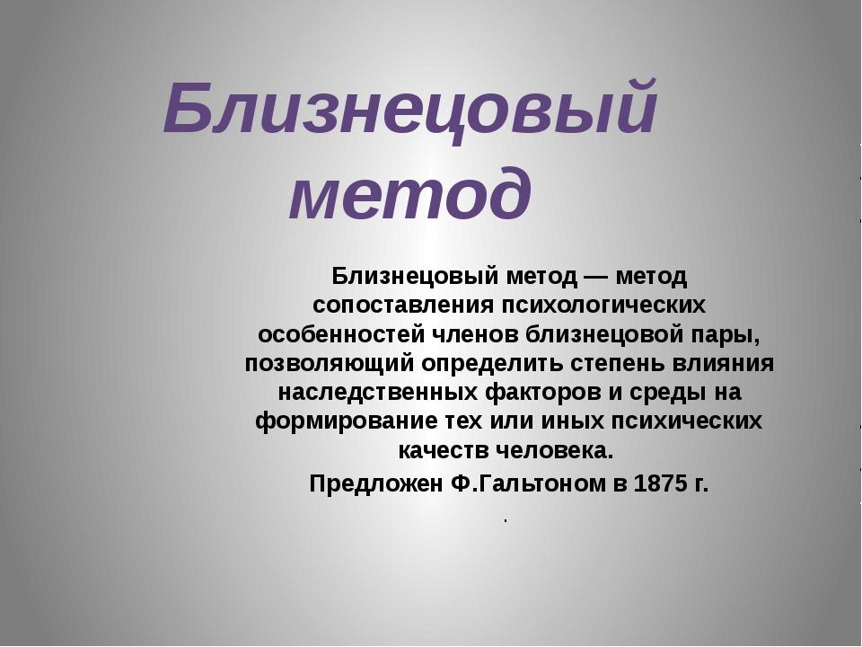Близнецовый метод Близнецовый метод— метод сопоставленияпсихологических осо...