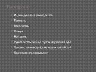 Тьютор-это Индивидуальный руководитель Репетитор Воспитатель Опекун Наставни