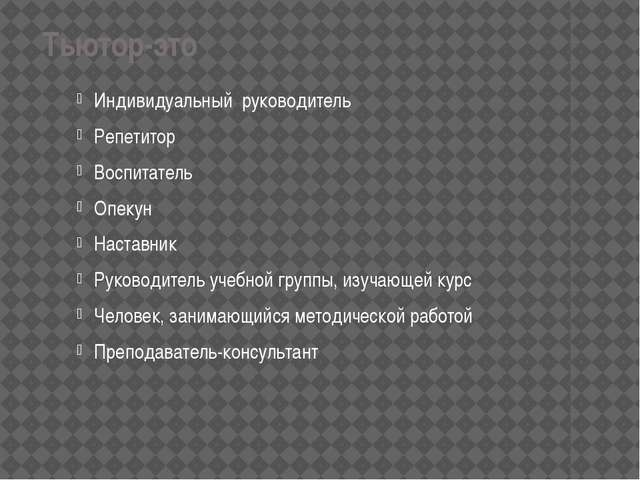 Тьютор-это Индивидуальный руководитель Репетитор Воспитатель Опекун Наставни...