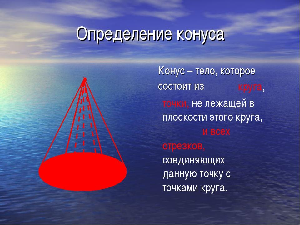 Определение конуса Конус – тело, которое состоит из круга, точки, не лежащей...