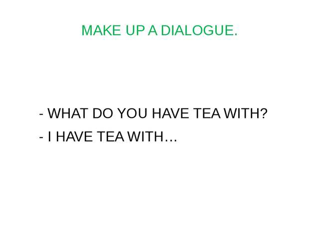 MAKE UP A DIALOGUE. - WHAT DO YOU HAVE TEA WITH? - I HAVE TEA WITH…
