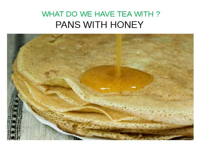 WHAT DO WE HAVE TEA WITH ? PANS WITH HONEY