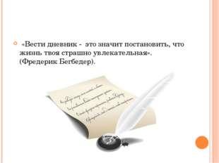 «Вести дневник - это значит постановить, что жизнь твоя страшно увлекательна