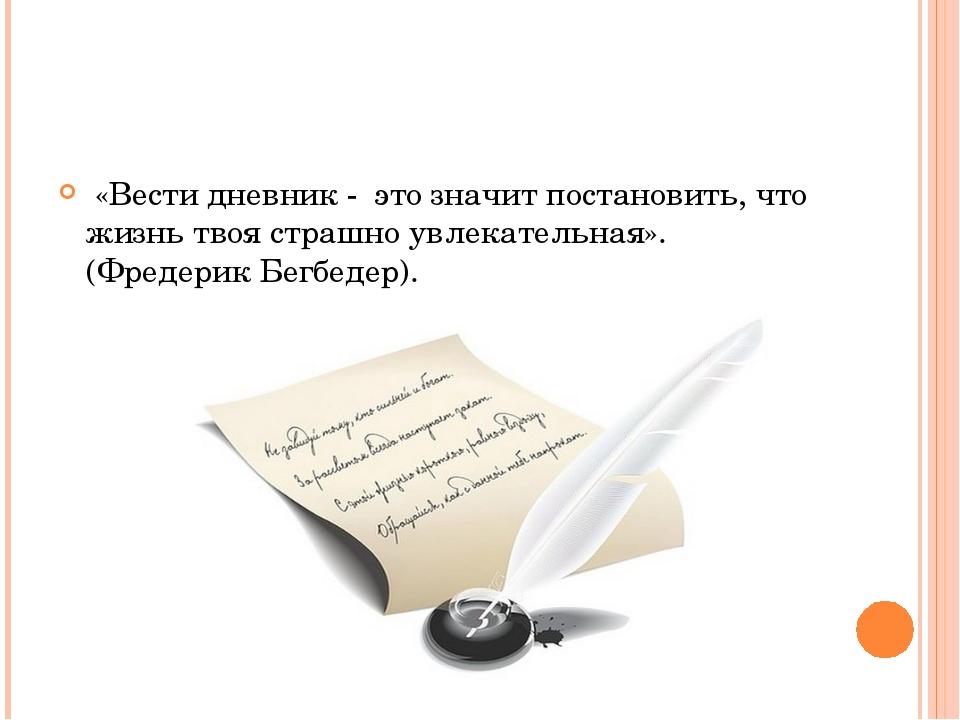 «Вести дневник - это значит постановить, что жизнь твоя страшно увлекательна...
