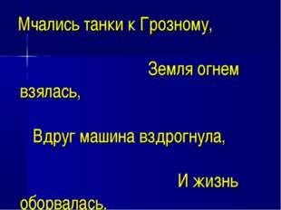 Мчались танки к Грозному, Земля огнем взялась, Вдруг машина вздрогнула, И жи