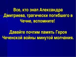 Все, кто знал Александра Дмитриева, трагически погибшего в Чечне, вспомните!