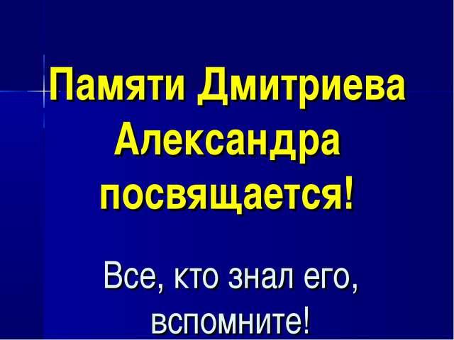 Памяти Дмитриева Александра посвящается! Все, кто знал его, вспомните!