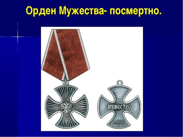 Орден Мужества- посмертно.