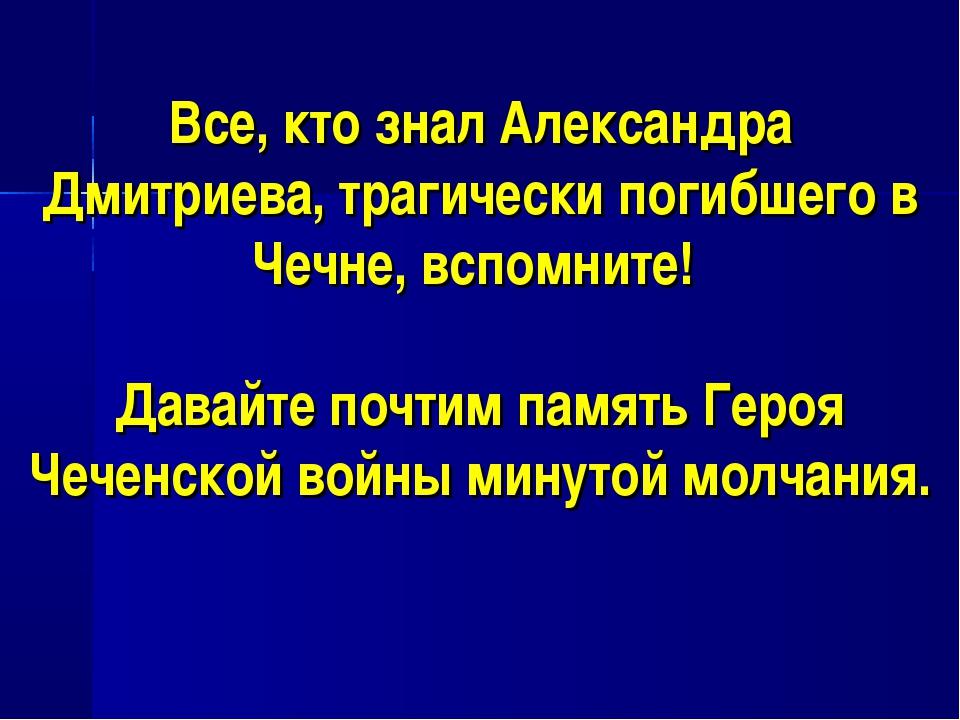 Все, кто знал Александра Дмитриева, трагически погибшего в Чечне, вспомните!...