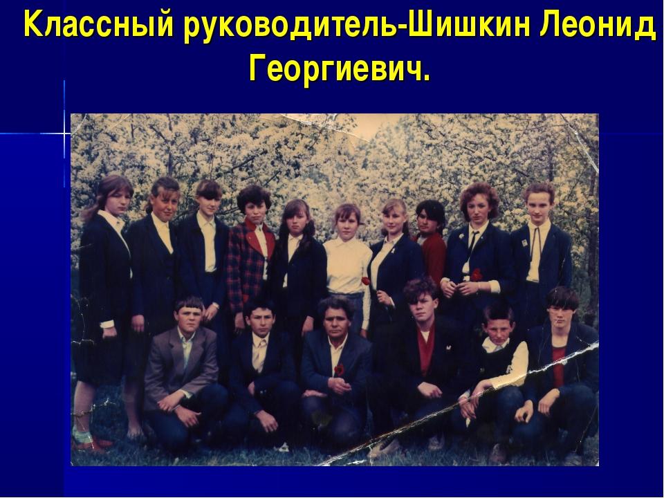 Классный руководитель-Шишкин Леонид Георгиевич.