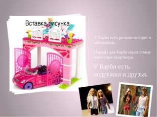 У Барби есть роскошный дом и автомобиль . Наряды для Барби шьют самые известн