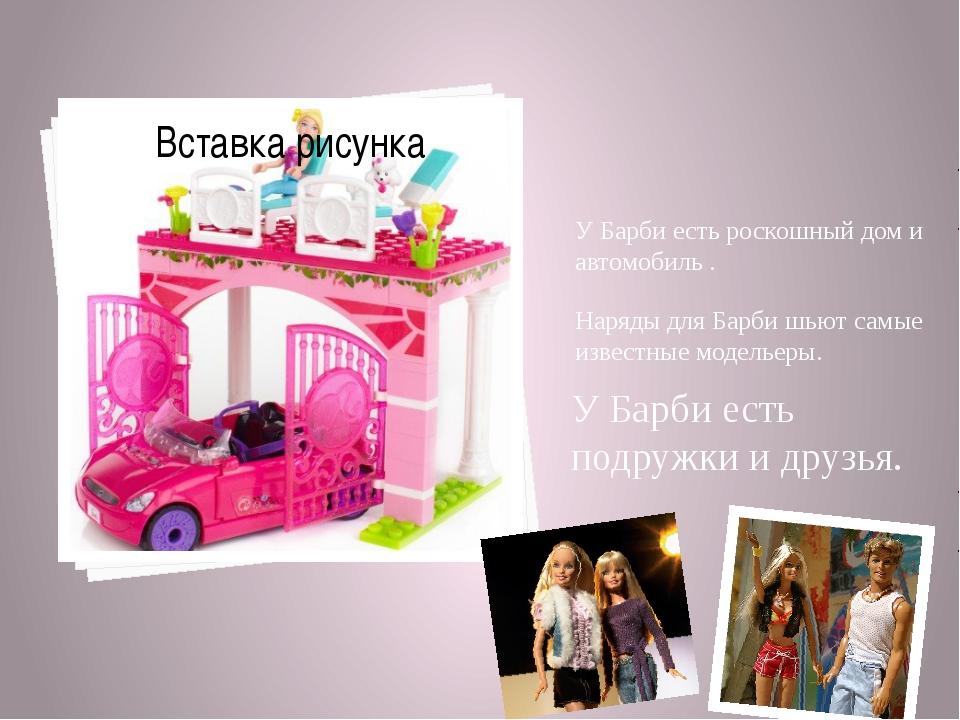 У Барби есть роскошный дом и автомобиль . Наряды для Барби шьют самые известн...