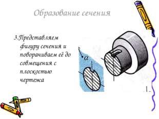 Образование сечения 3.Представляем фигуру сечения и поворачиваем её до совмещ