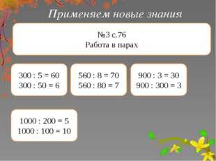 Применяем новые знания №3 с.76 Работа в парах 300 : 5 = 60 300 : 50 = 6 560 :