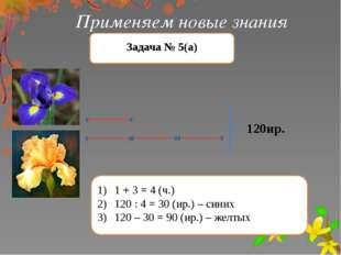 Применяем новые знания Задача № 5(а) 120ир. 1 + 3 = 4 (ч.) 120 : 4 = 30 (ир.)