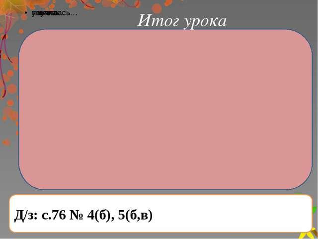 Итог урока Д/з: с.76 № 4(б), 5(б,в)