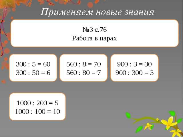 Применяем новые знания №3 с.76 Работа в парах 300 : 5 = 60 300 : 50 = 6 560 :...