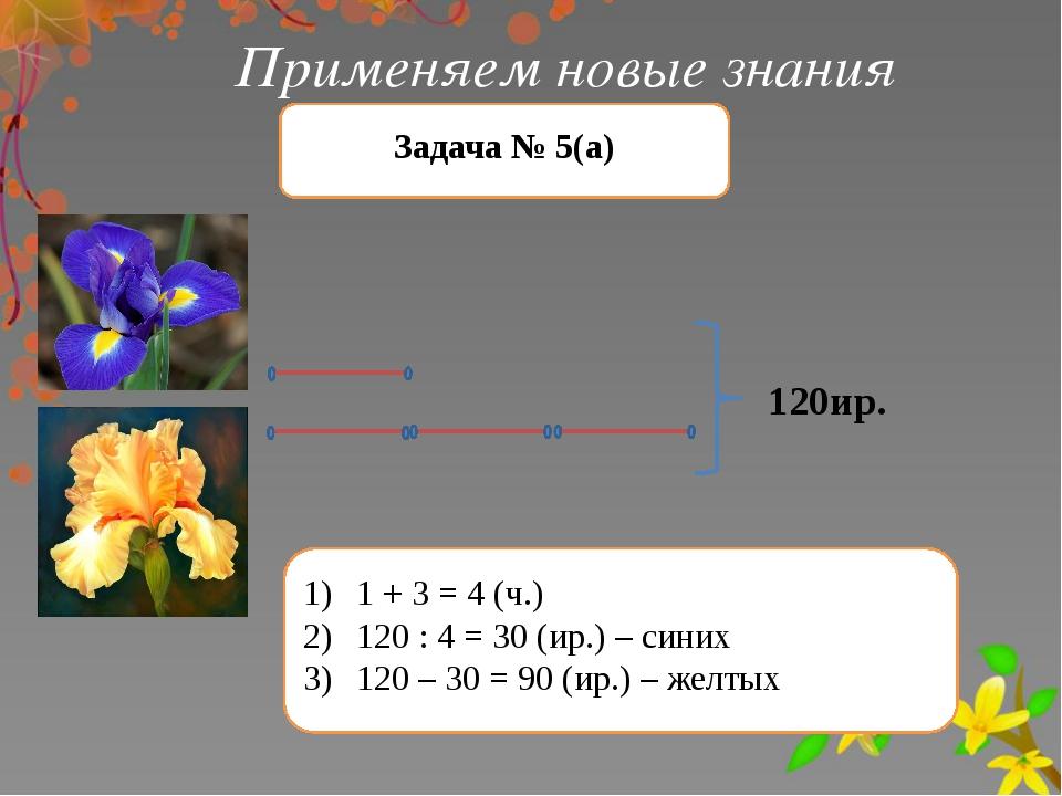 Применяем новые знания Задача № 5(а) 120ир. 1 + 3 = 4 (ч.) 120 : 4 = 30 (ир.)...