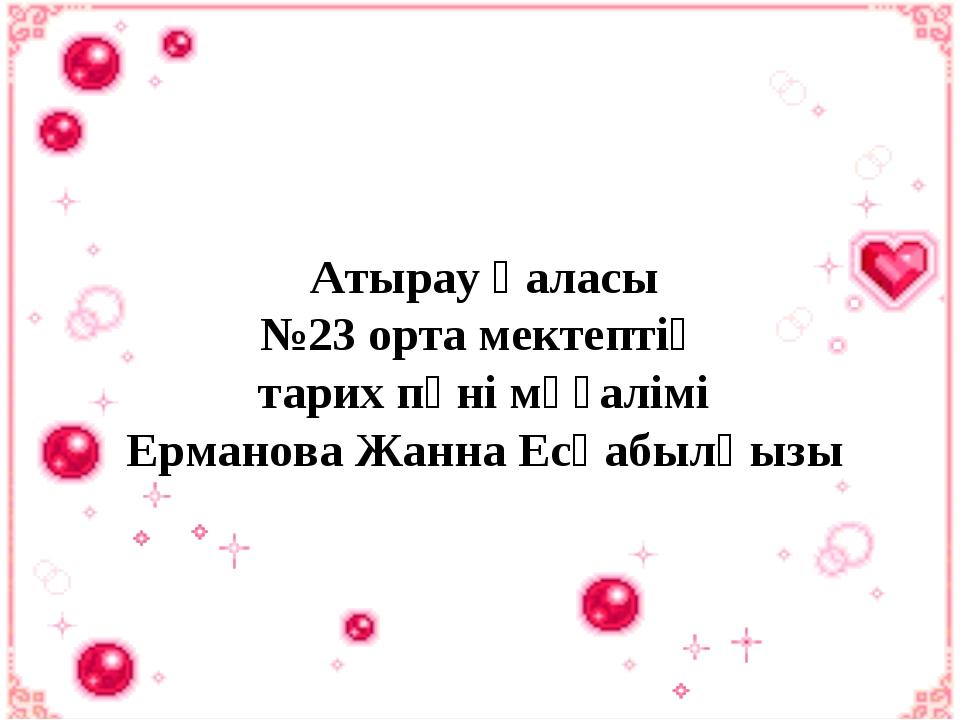 Атырау қаласы №23 орта мектептің тарих пәні мұғалімі Ерманова Жанна Есқабылқызы