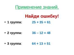 Применение знаний. Найди ошибку! 1 группа: 25 + 35 = 61 2 группа: 36 – 12 = 4