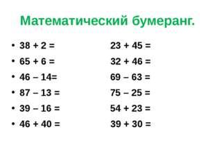 Математический бумеранг. 38 + 2 = 23 + 45 = 65 + 6 = 32 + 46 = 46 – 14= 69 –